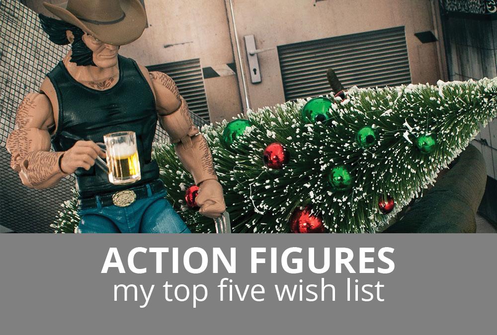 Action Figures: My Top Five Wishlist